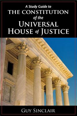 A Study Guide To The Constitution Of The Universal House Of Justice  by  Guy Sinclair