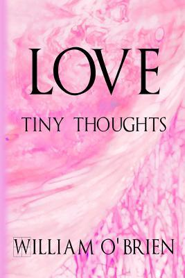Love - Tiny Thoughts: A Collection of Tiny Thoughts to Contemplate - Spiritual Philosophy  by  William OBrien