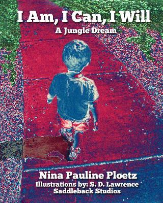 I Am, I Can, I Will: A Jungle Dream Nina Pauline Ploetz