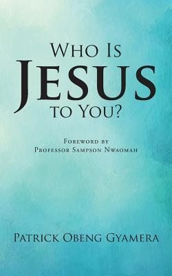 Who Is Jesus to You?  by  Patrick Obeng Gyamera