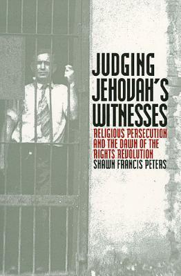 Judging Jehovahs Witnesses: Religious Persecution and the Dawn of the Rights Revolution  by  Shawn Francis Peters
