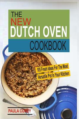 The New Dutch Oven Cookbook: 105 Fresh Ideas for the Most Versatile Pot in Your Kitchen Paula Corey