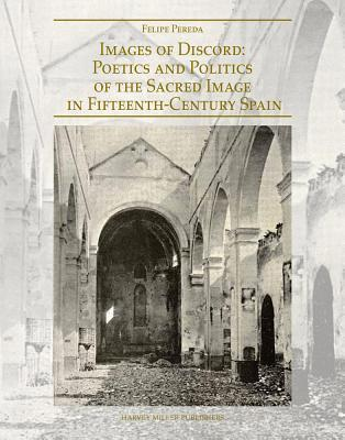 Images of Discord: Poetics and Politics of the Sacred Image in 15th Century Spain  by  Felipe Pereda