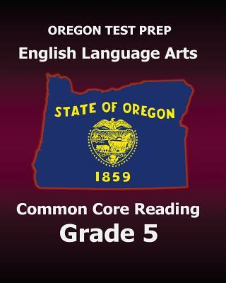 Oregon Test Prep English Language Arts Common Core Reading Grade 5: Covers the Reading Sections of the Smarter Balanced (Sbac) Assessments Test Master Press Oregon