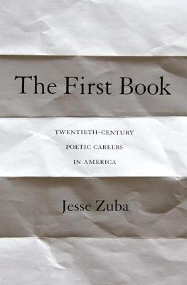 The First Book: Twentieth-Century Poetic Careers in America  by  Jesse Zuba