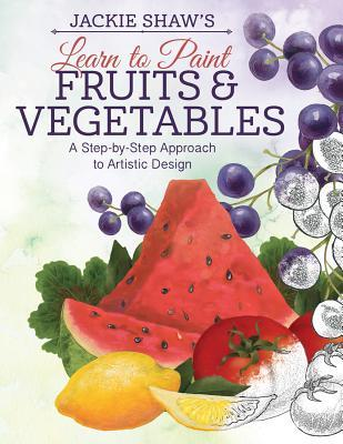 Jackie Shaws Learn to Paint Fruits and Vegetables: A Step-By-Step Approach to Artistic Designs  by  Jackie Shaw