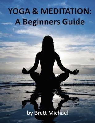 Yoga and Meditation: Beginners Guide  by  Brett Michael