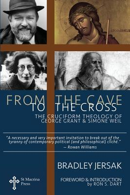 From the Cave to the Cross: The Cruciform Theology of George Grant and Simone Weil  by  Bradley Jersak