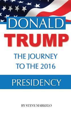 Donald Trump the Journey to the 2016 Presidency Steve Markelo