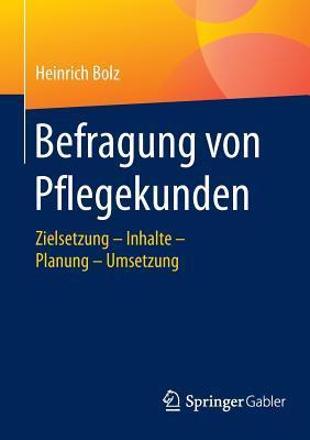 Befragung Von Pflegekunden: Zielsetzung - Inhalte - Planung - Umsetzung Heinrich Bolz