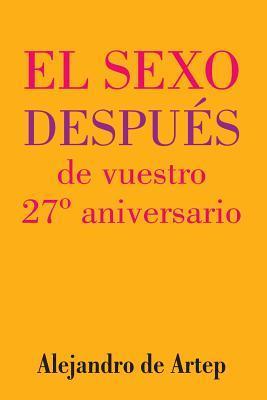 Sex After Your 27th Anniversary (Spanish Edition) - El Sexo Despues de Vuestro 27 Aniversario Alejandro De Artep