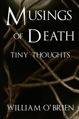 Musings of Death - Tiny Thoughts: A Collection of Tiny Thoughts to Contemplate - Spiritual Philosophy William OBrien