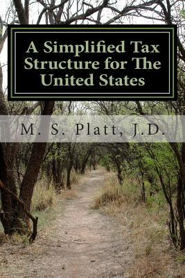 A Simplified Tax Structure for the United States: -  by  M S Platt