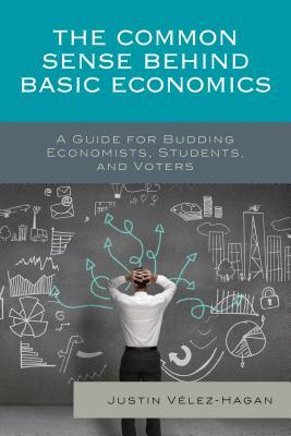 The Common Sense Behind Basic Economics: A Guide for Budding Economists, Students, and Voters Justin Vaelez-Hagan