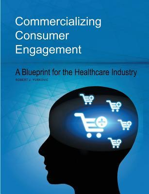 Commercializing Consumer Engagement: A Blueprint for the Healthcare Industry Robert J Yurkovic