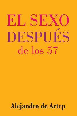 Sex After 57 (Spanish Edition) - El Sexo Despues de Los 57 Alejandro De Artep
