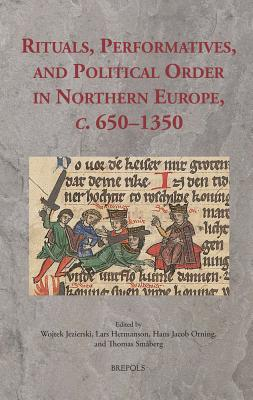 Rituals, Performatives, and Political Order in Northern Europe, C. 650-1350  by  Lars Hermanson