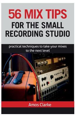 56 Mix Tips for the Small Recording Studio: Practical Techniques to Take Your Mixes to the Next Level MR Amos P W Clarke