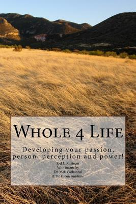 Whole 4 Life: Developing Your Passion, Person, Perception and Power!  by  Joel L Rissinger