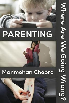 Parenting - Where Are We Going Wrong?  by  Manmohan Chopra