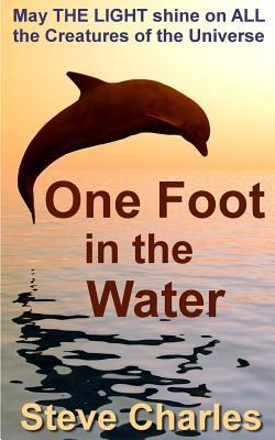 One Foot in the Water: May the Light Shine on All Creatures of the Universe Steve Charles