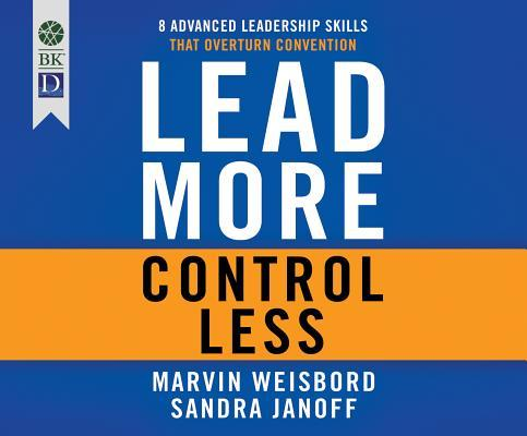 Lead More, Control Less: 8 Advanced Leadership Skills That Overturn Convention  by  Marvin R. Weisbord