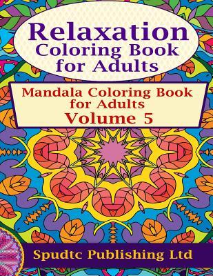 Relaxation Coloring Book for Adults: Mandala Coloring Book for Adults Volume 5  by  Spudtc Publishing Ltd