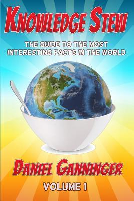 Knowledge Stew: The Guide to the Most Interesting Facts in the World  by  Daniel Ganninger