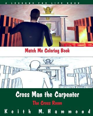 Cross Man the Carpenter: The Cross Room Match Me Coloring Book Keith M Hammond