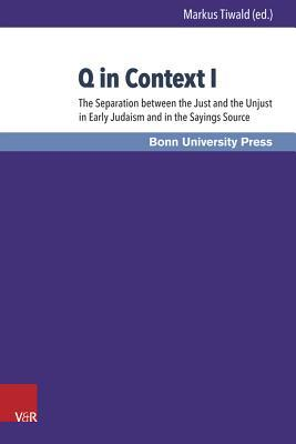 Q in Context: Part I: The Separation of Just and Unjust in Early Judaism and the Sayings-Source - A New Look at the Parting of the Ways Markus Tiwald
