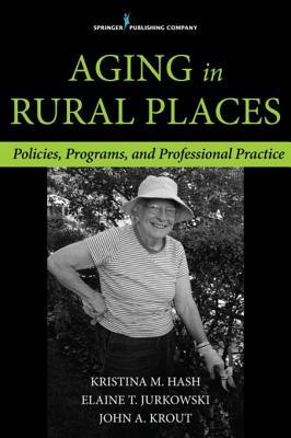 Aging in Rural Places: Programs, Policies, and Professional Practice Kristina Hash