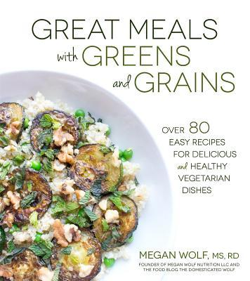 Great Meals With Greens and Grains: Over 80 Easy Recipes For Delicious and Healthy Vegetarian Dishes  by  Megan Wolf