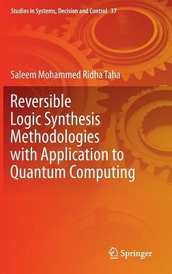 Reversible Logic Synthesis Methodologies with Application to Quantum Computing  by  Saleem Mohammed Ridha Taha