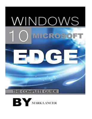 Windows 10 Microsoft Edge: The Complete Guide  by  Mark Lancer