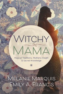 Witchy Mama: Magickal Traditions, Motherly Insights, and Sacred Knowledge Melanie Marquis