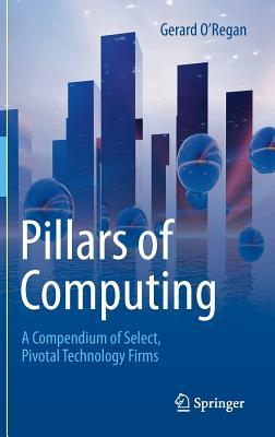 Pillars of Computing: A Compendium of Select, Pivotal Technology Firms  by  Gerard ORegan