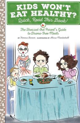 Kids Wont Eat Healthy? Quick, Read This Book!: The Stressed-Out Parents Guide to Drama-Free Meals  by  Theresa Bonner