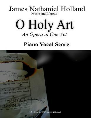 O Holy Art an Opera in One Act: Piano Vocal Score James Nathaniel Holland