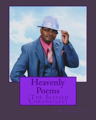Heavenly Poems (the Blessed Chronicles):  by  MR J W Eason Sr