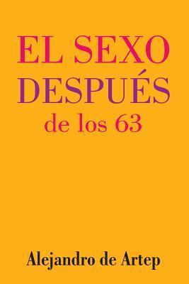 Sex After 63 (Spanish Edition) - El Sexo Despues de Los 63 Alejandro De Artep