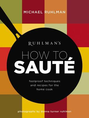 Ruhlmans How to Saute: Foolproof Techniques and Recipes for the Home Cook Michael Ruhlman
