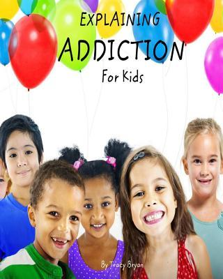 Explaining Addiction for Kids  by  Tracy Bryan