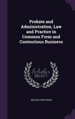 Probate and Administration, Law and Practice in Common Form and Contentious Business  by  William John Dixon