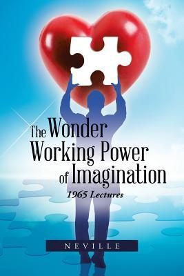 The Wonder Working Power of Imagination: 1965 Lectures  by  Neville Goddard