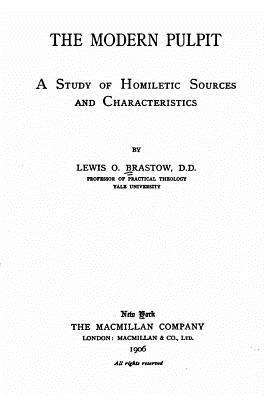 The Modern Pulpit, a Study of Homiletic Sources and Characteristics Lewis O Brastow