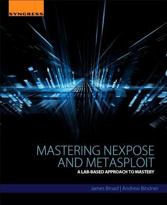 Mastering Nexpose and Metasploit: A Lab-Based Approach to Mastery James Broad