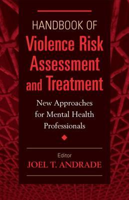 Handbook of Violence Risk Assessment and Treatment: New Approaches for Mental Health Professionals  by  Joel T Andrade