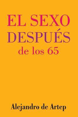 Sex After 65 (Spanish Edition) - El Sexo Despues de Los 65 Alejandro De Artep