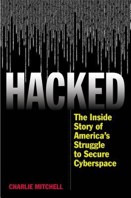 Hacked: The Inside Story of America S Struggle to Secure Cyberspace  by  Charlie Mitchell