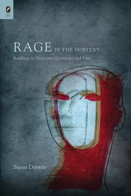 Rage Is the Subtext: Readings in Holocaust Literature and Film Susan Derwin